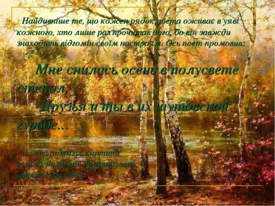 Найдивніше те, що кожен рядок поета оживає в уяві кожного, хто лише раз прочи...
