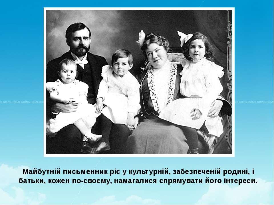 Майбутній письменник ріс у культурній, забезпеченій родині, і батьки, кожен п...