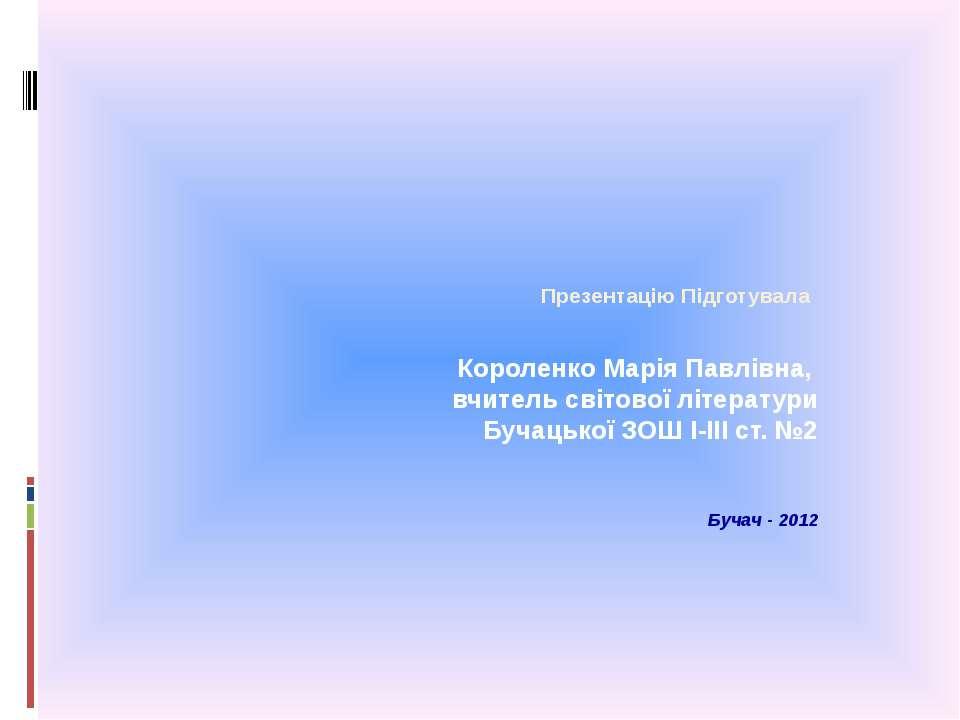 Презентацію Підготувала Короленко Марія Павлівна, вчитель світової літератури...