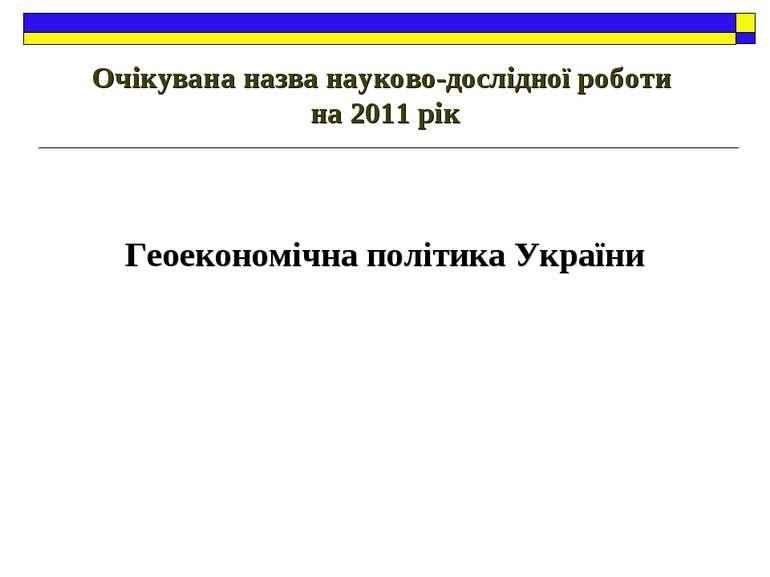 Очікувана назва науково-дослідної роботи на 2011 рік Геоекономічна політика У...