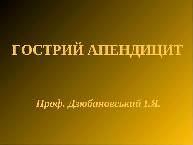 ГОСТРИЙ АПЕНДИЦИТ Проф. Дзюбановський І.Я.