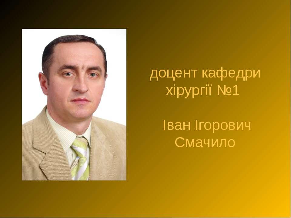 доцент кафедри хірургії №1 Іван Ігорович Смачило