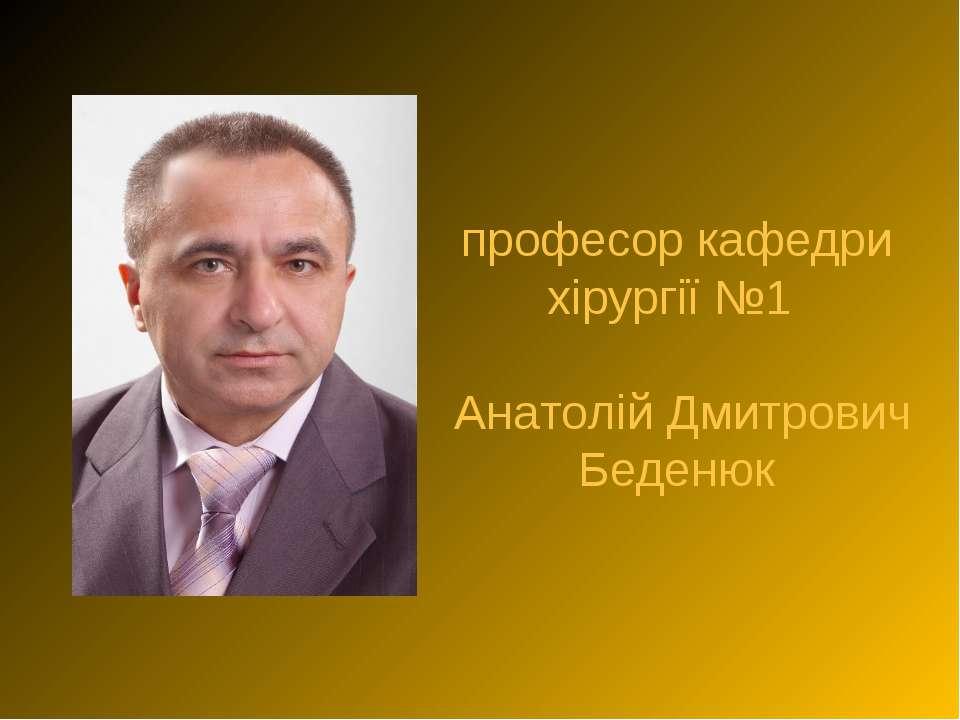 професор кафедри хірургії №1 Анатолій Дмитрович Беденюк