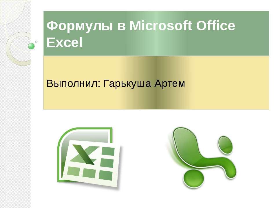 Формулы в Microsoft Office Excel Выполнил: Гарькуша Артем