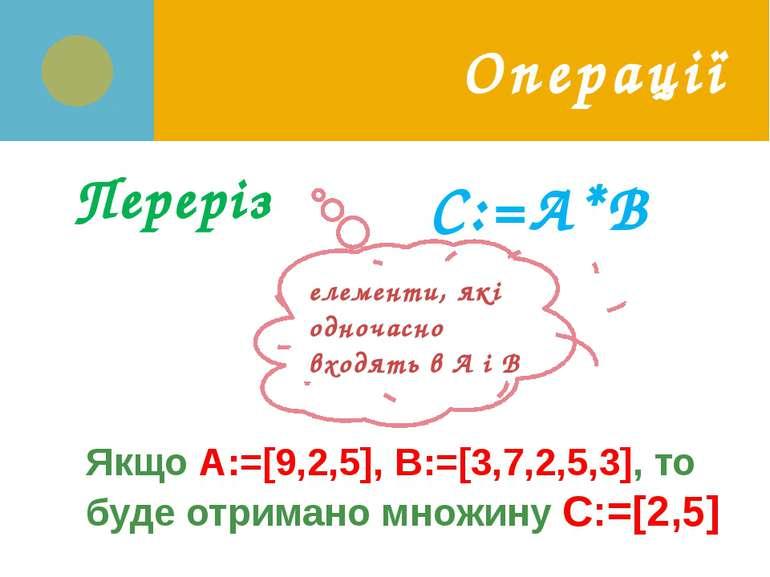 Операції Переріз C:=А*В елементи, які одночасно входять в А і В Якщо A:=[9,2,...