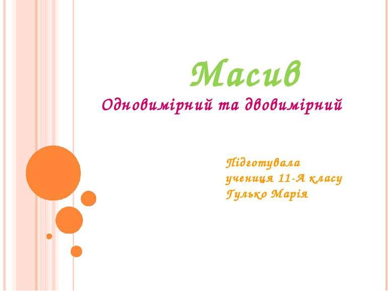 Масив Підготувала учениця 11-А класу Гулько Марія Одновимірний та двовимірний