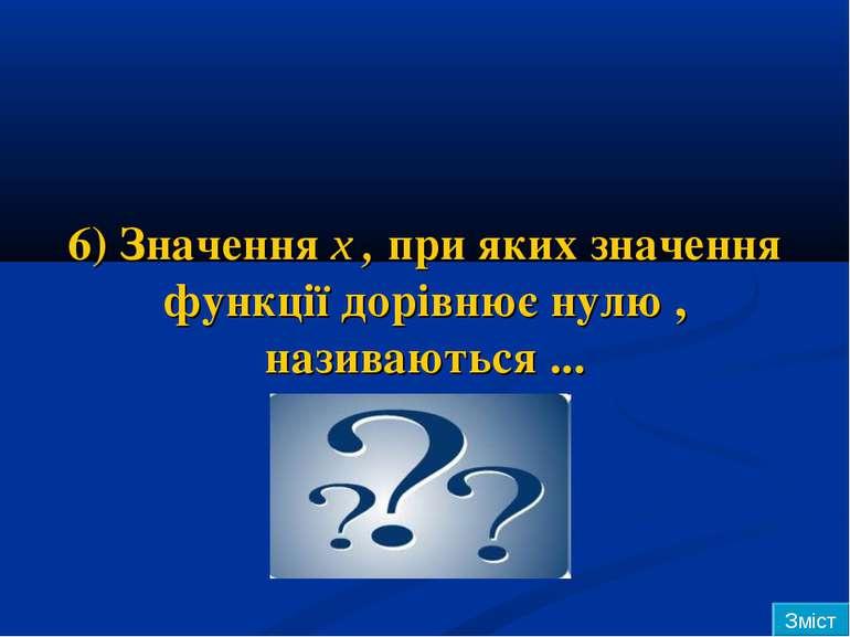 6) Значення х , при яких значення функції дорівнює нулю , називаються ... Зміст