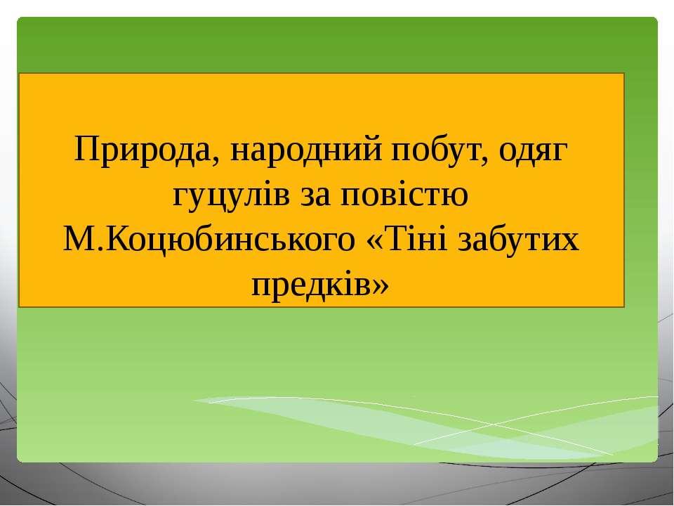 Природа, народний побут, одяг гуцулів за повістю М.Коцюбинського «Тіні забути...