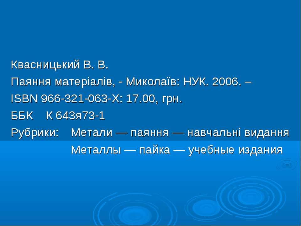 Квасницький В. В. Паяння матеріалів, - Миколаїв: НУК. 2006. – ISBN 966-321-06...