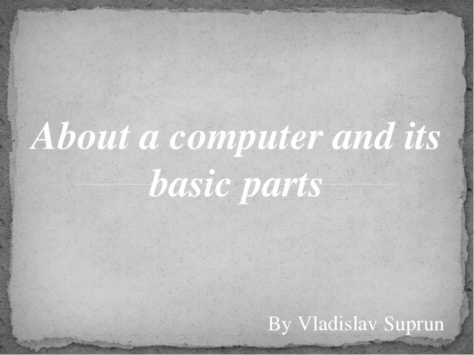About a computer and its basic parts By Vladislav Suprun