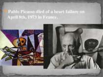 Pablo Picasso died of a heart failure on April 8th, 1973 in France.