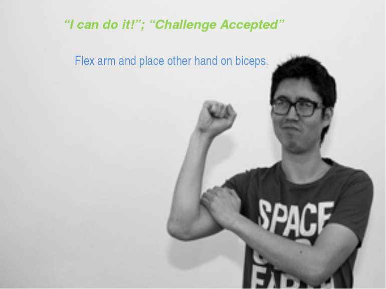 """I can do it!""; ""Challenge Accepted"" Flex arm and place other hand on biceps."