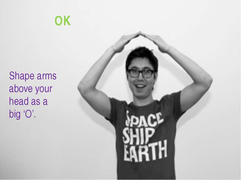 OK Shape arms above your head as a big 'O'.