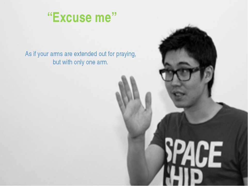 """Excuse me"" As if your arms are extended out for praying, but with only one arm."