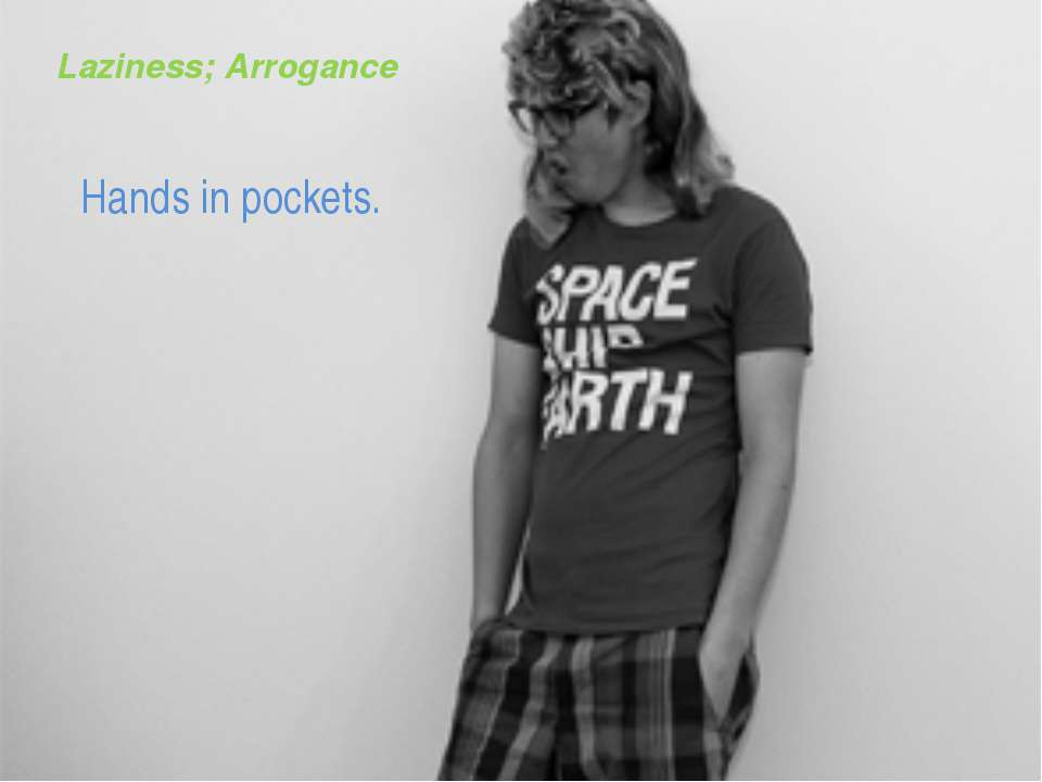 Laziness; Arrogance Hands in pockets.