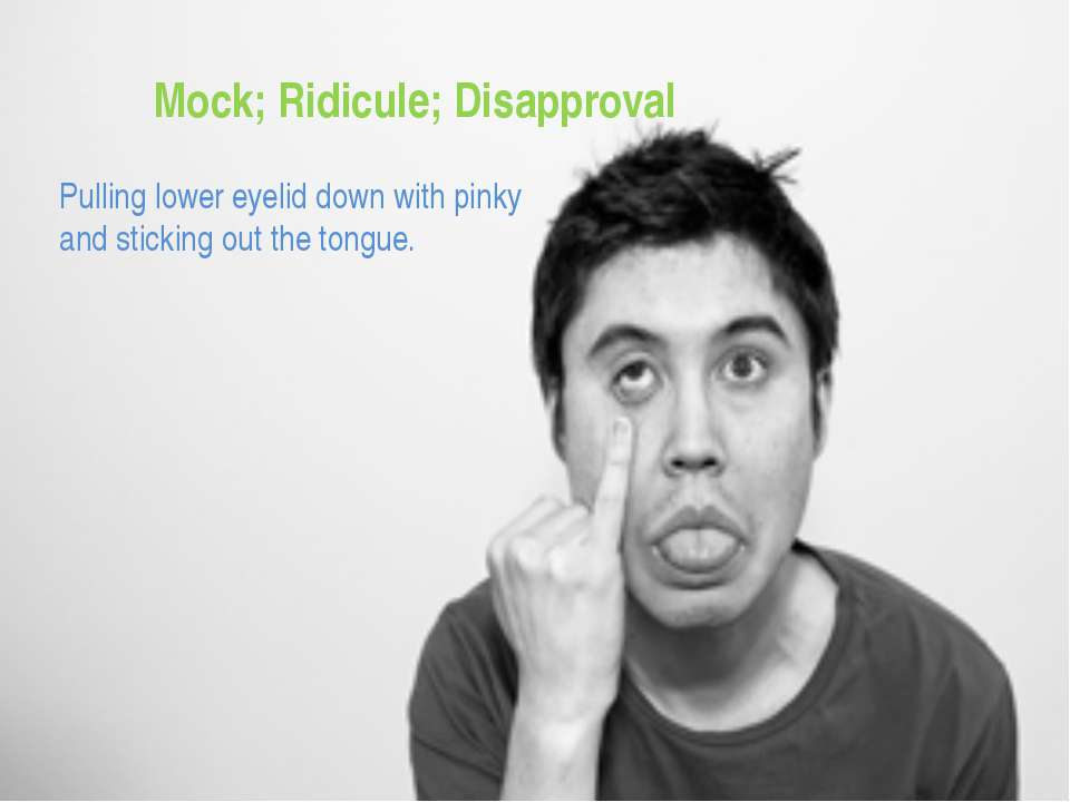 Mock; Ridicule; Disapproval Pulling lower eyelid down with pinky and sticking...