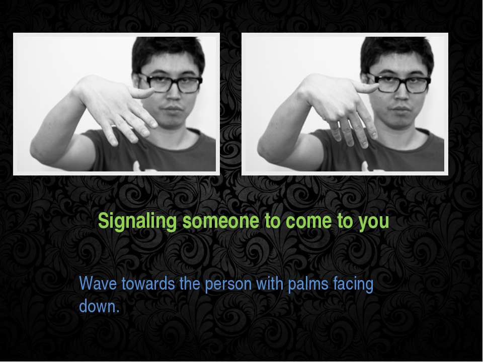 Signaling someone to come to you Wave towards the person with palms facing down.