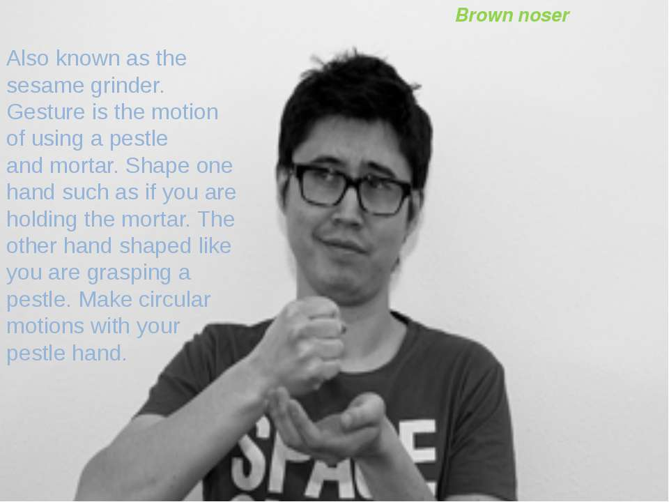 Brown noser Also known as the sesame grinder. Gesture is the motion of using ...