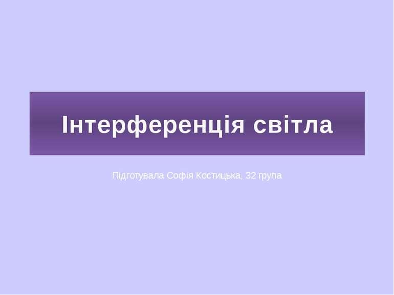 Інтерференція світла Підготувала Софія Костицька, 32 група