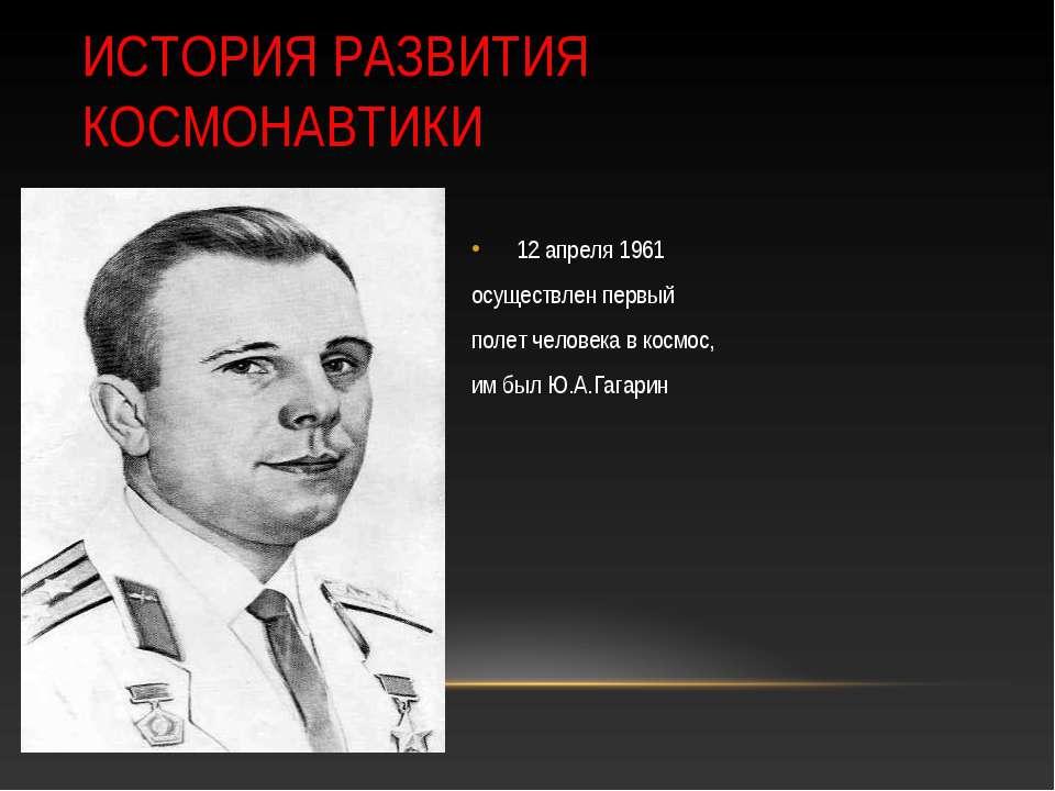 ИСТОРИЯ РАЗВИТИЯ КОСМОНАВТИКИ 12 апреля 1961 осуществлен первый полет человек...