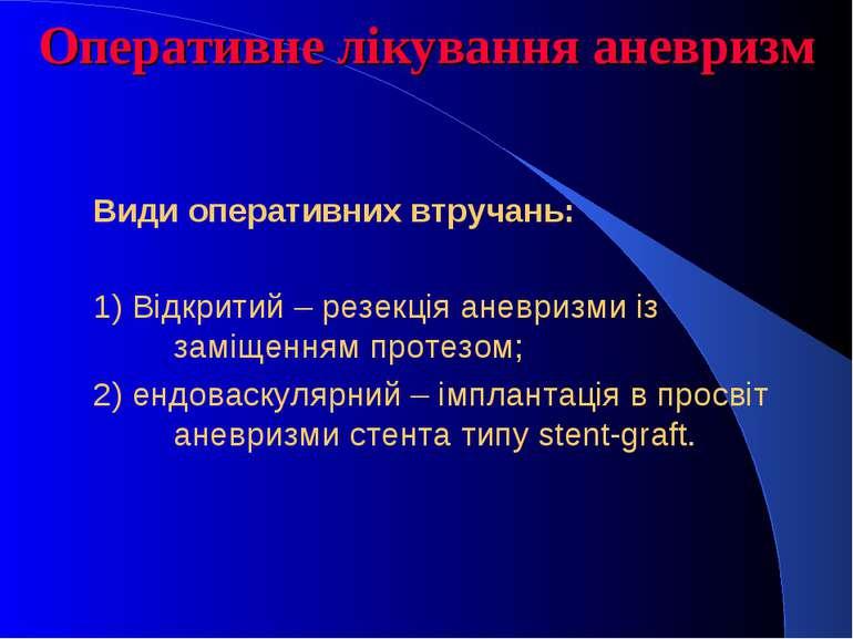 Оперативне лікування аневризм Види оперативних втручань: 1) Відкритий – резек...