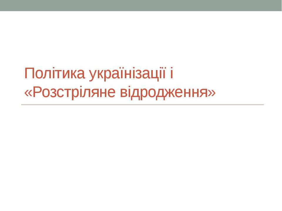 Політика українізації і «Розстріляне відродження»