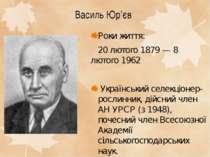 Василь Юр'єв Роки життя: 20 лютого1879—8 лютого1962 Український селекціо...