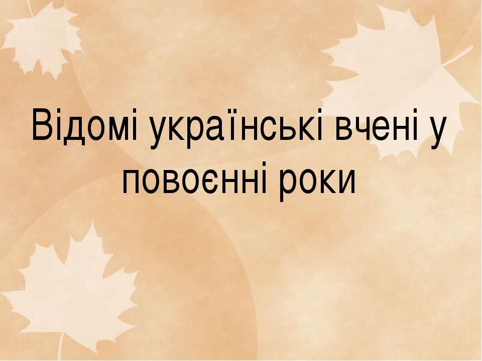 Відомі українські вчені у повоєнні роки