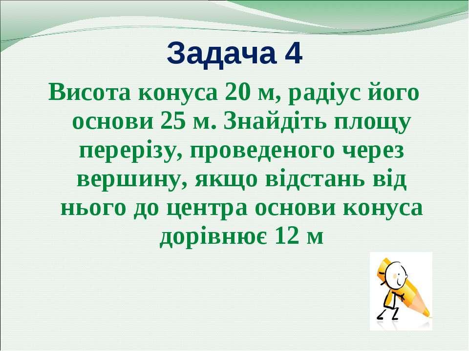 Задача 4 Висота конуса 20 м, радіус його основи 25 м. Знайдіть площу перерізу...