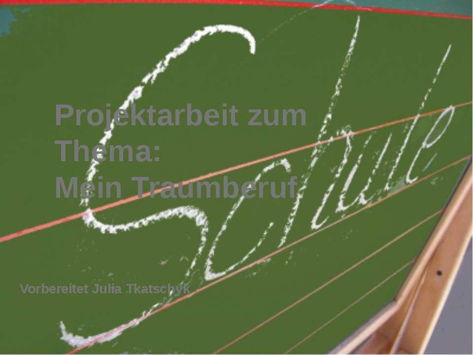 Projektarbeit zum Thema: Mein Traumberuf Vorbereitet Julia Tkatschyk