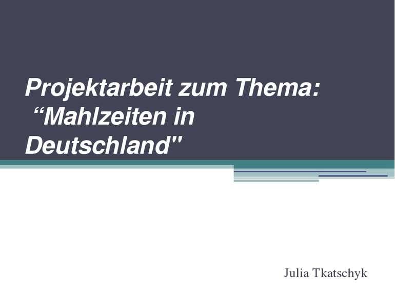 """Projektarbeit zum Thema: """"Mahlzeiten in Deutschland"""" Julia Tkatschyk"""