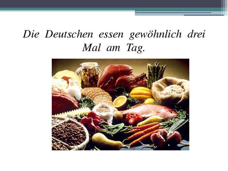 Die Deutschen essen gewöhnlich drei Mal am Tag.