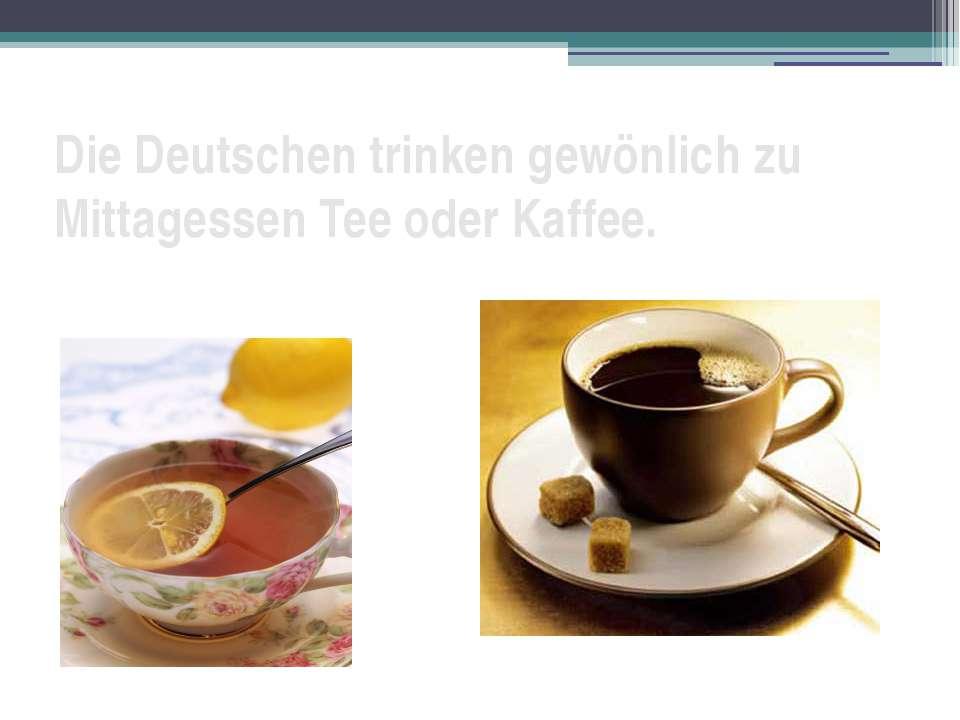 Die Deutschen trinken gewönlich zu Mittagessen Tee oder Kaffee.