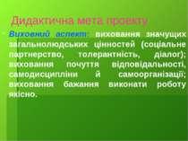Дидактична мета проекту Виховний аспект: виховання значущих загальнолюдських ...