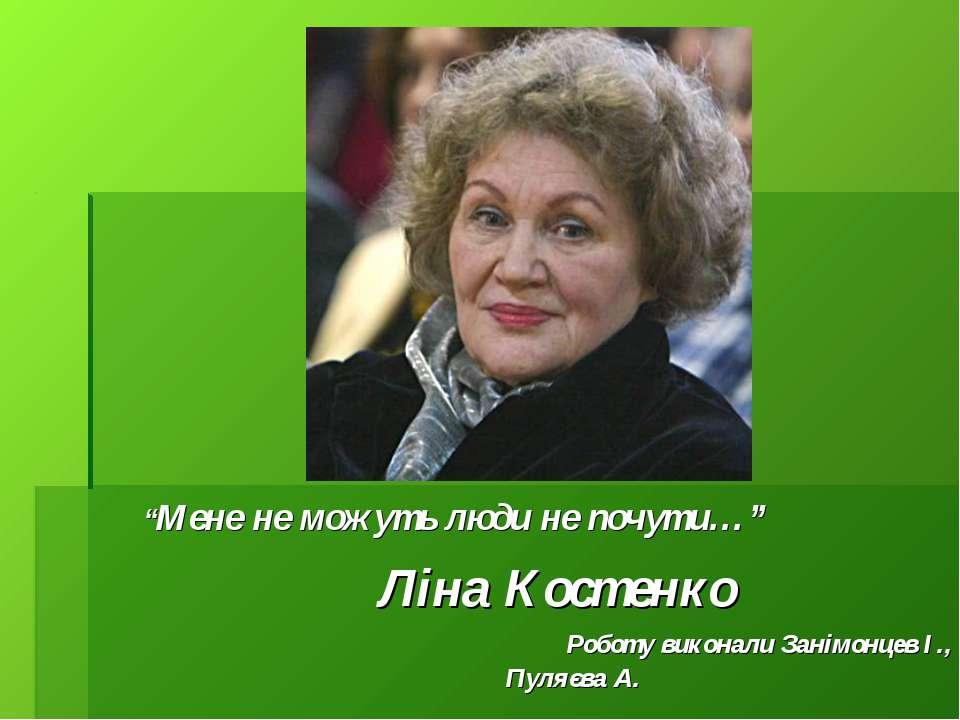 """""""Мене не можуть люди не почути…"""" Ліна Костенко Роботу виконали Занімонцев І.,..."""