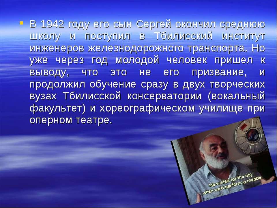 В 1942 году его сын Сергей окончил среднюю школу и поступил в Тбилисский инст...