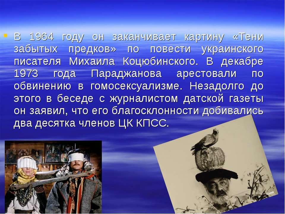 В 1964 году он заканчивает картину «Тени забытых предков» по повести украинск...