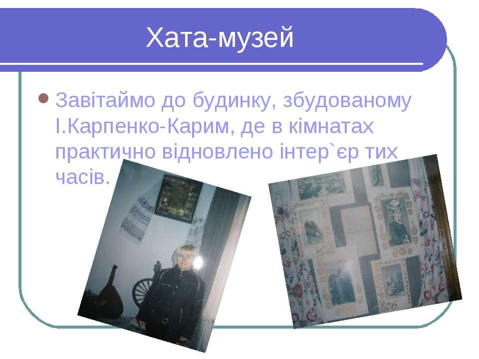 Хата-музей Завітаймо до будинку, збудованому І.Карпенко-Карим, де в кімнатах ...