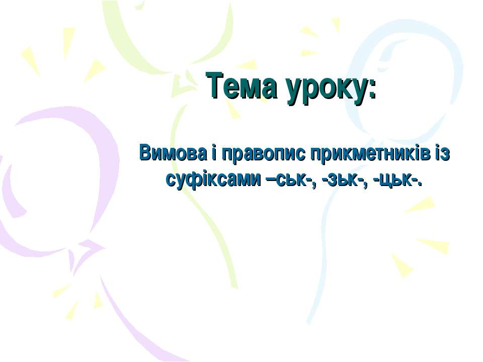 Тема уроку: Вимова і правопис прикметників із суфіксами –ськ-, -зьк-, -цьк-.
