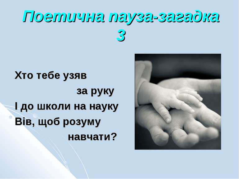 Поетична пауза-загадка 3 Хто тебе узяв за руку І до школи на науку Вів, щоб р...