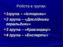 Робота в групах: 1група – «Історики» 2 група – «Дослідники геральдики» 3 груп...