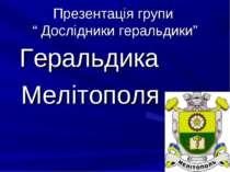 """Презентація групи """" Дослідники геральдики"""" Геральдика Мелітополя"""