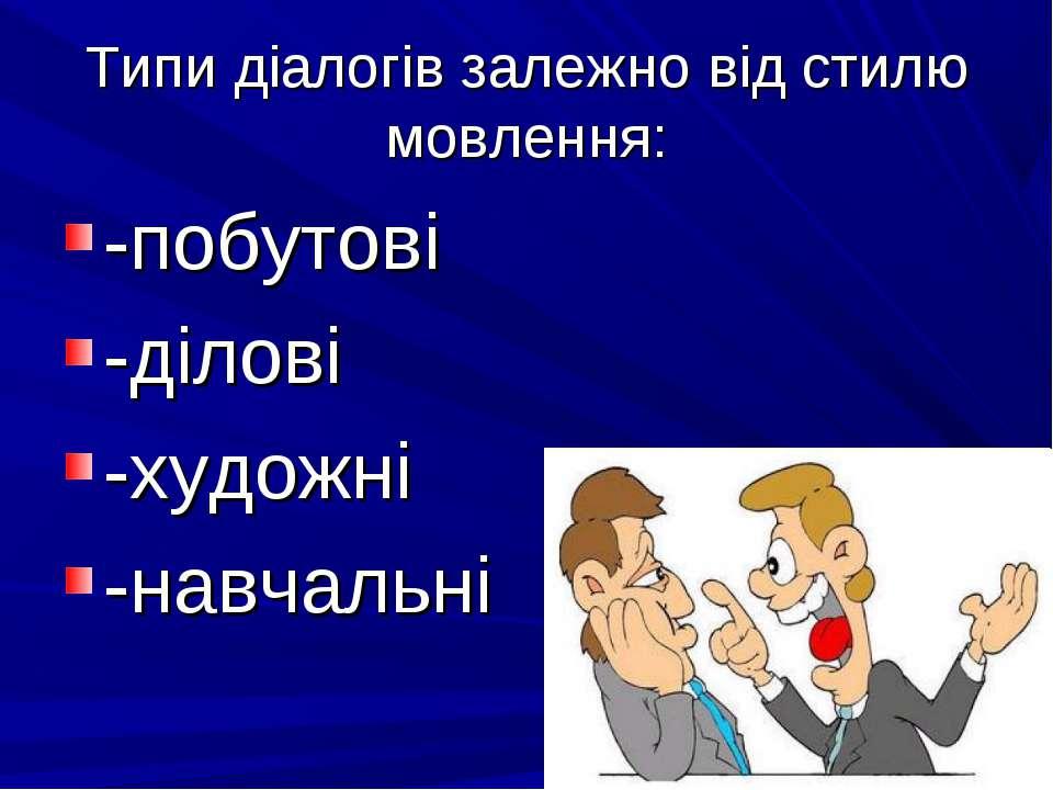 Типи діалогів залежно від стилю мовлення: -побутові -ділові -художні -навчальні