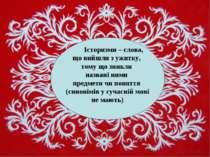 Історизми – слова, що вийшли з ужитку, тому що зникли названі ними предмети ч...