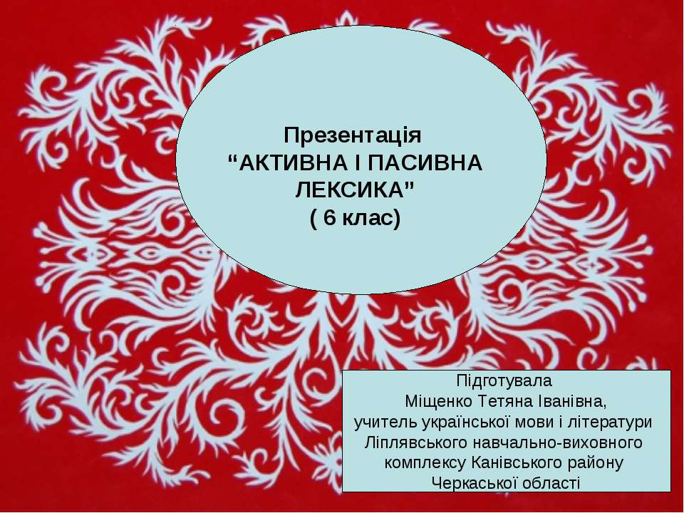 """Презентація """"АКТИВНА І ПАСИВНА ЛЕКСИКА"""" ( 6 клас) Підготувала Міщенко Тетяна ..."""