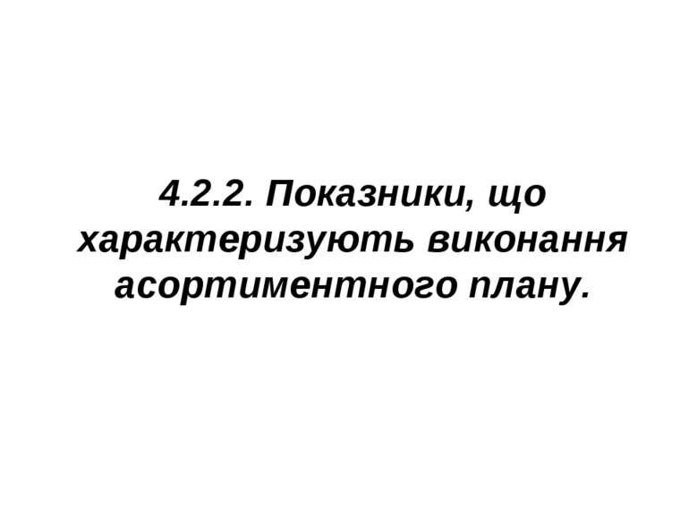4.2.2. Показники, що характеризують виконання асортиментного плану.