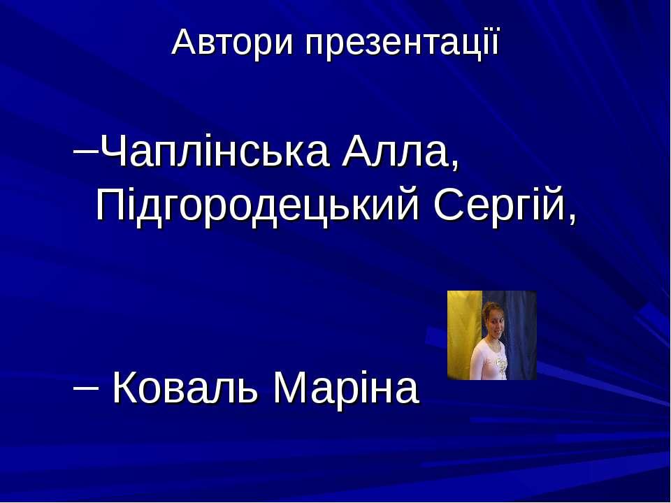 Автори презентації Чаплінська Алла, Підгородецький Сергій, Коваль Маріна