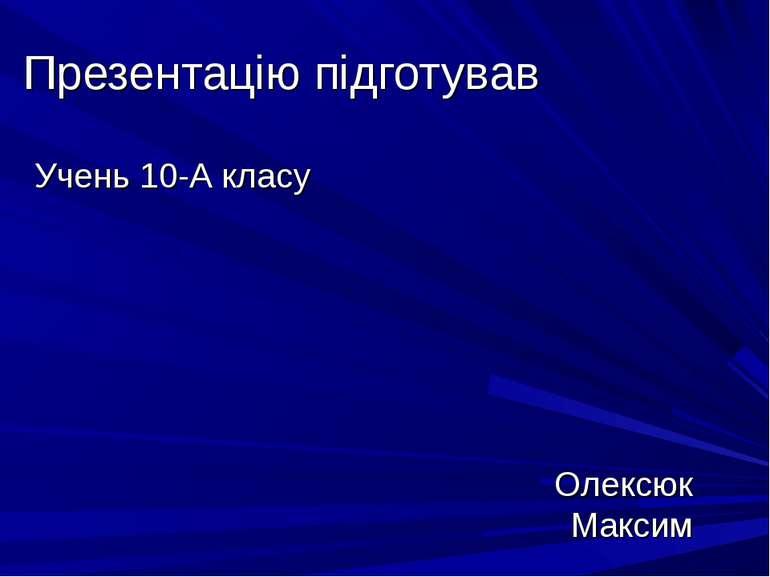 Презентацію підготував Учень 10-А класу Олексюк Максим
