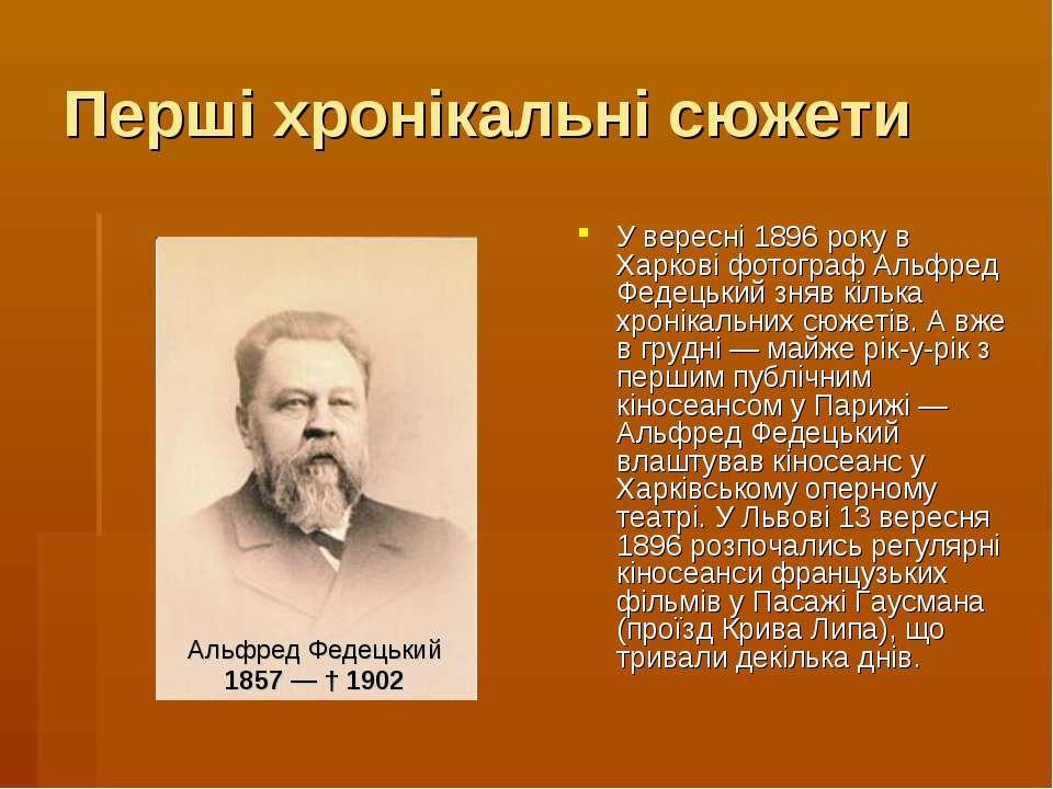 Перші хронікальні сюжети У вересні 1896 року в Харкові фотограф Альфред Федец...