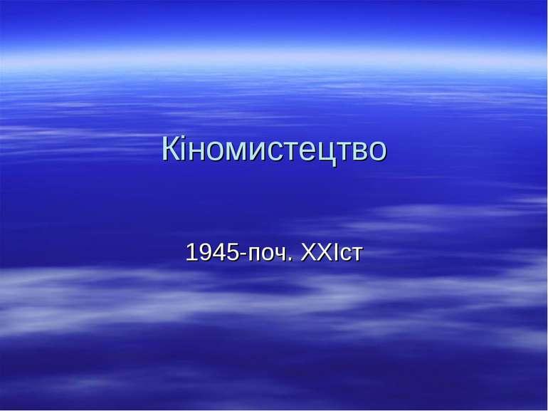 Кіномистецтво 1945-поч. XXIст